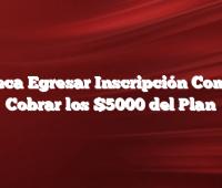 Beca Egresar Inscripción Como Cobrar los $5000 del Plan