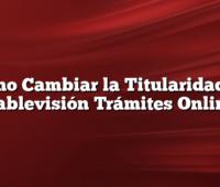 Cómo Cambiar la Titularidad de Cablevisión Trámites Online