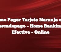 Cómo Pagar Tarjeta Naranja con Mercadopago –  Home Banking –  Efectivo –  Online