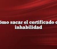 Cómo sacar el certificado de inhabilidad