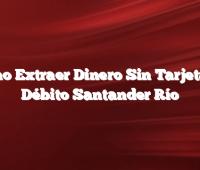 Como Extraer Dinero Sin Tarjeta de Débito Santander Río