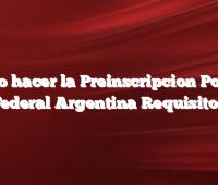 Como hacer la Preinscripcion Policia Federal Argentina Requisitos