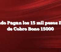 Cuando Pagan los 15 mil pesos  Fecha de Cobro Bono 15000