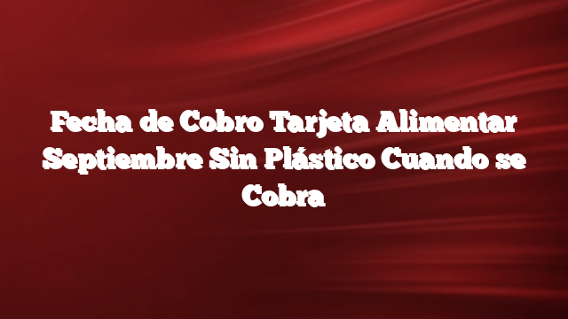 Fecha de Cobro Tarjeta Alimentar Septiembre  Sin Plástico  Cuando se Cobra