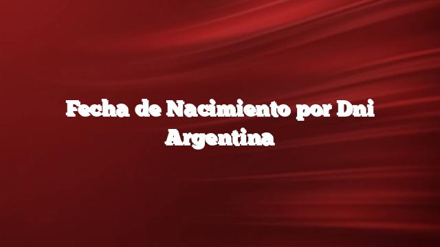 Fecha de Nacimiento por Dni Argentina