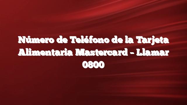 Número de Teléfono de la Tarjeta Alimentaria Mastercard –  Llamar 0800