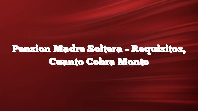 Pension Madre Soltera –  Requisitos,  Cuanto Cobra  Monto
