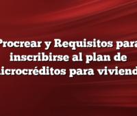 Procrear y Requisitos para inscribirse al plan de microcréditos para vivienda