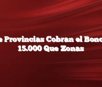 Que Provincias Cobran el Bono de 15.000 Que Zonas