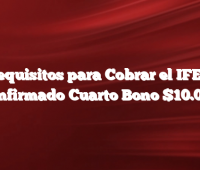 Requisitos para Cobrar el IFE 4  Confirmado Cuarto Bono $10.000