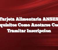 Tarjeta Alimentaria ANSES Requisitos Como Anotarse Como Tramitar Inscripcion